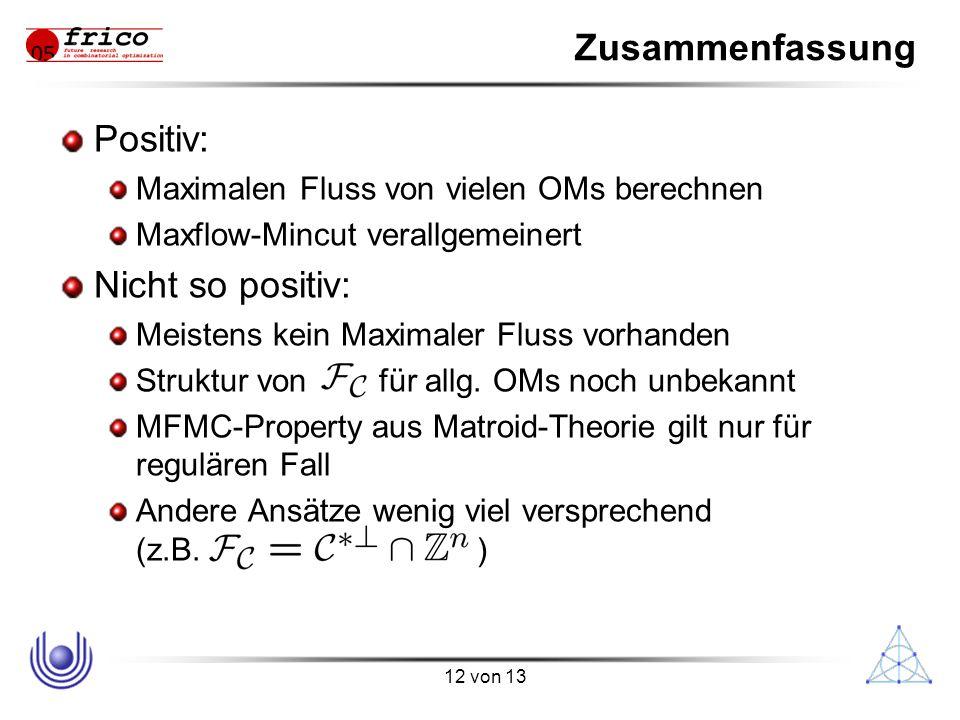 12 von 13 Zusammenfassung Positiv: Maximalen Fluss von vielen OMs berechnen Maxflow-Mincut verallgemeinert Nicht so positiv: Meistens kein Maximaler Fluss vorhanden Struktur von für allg.