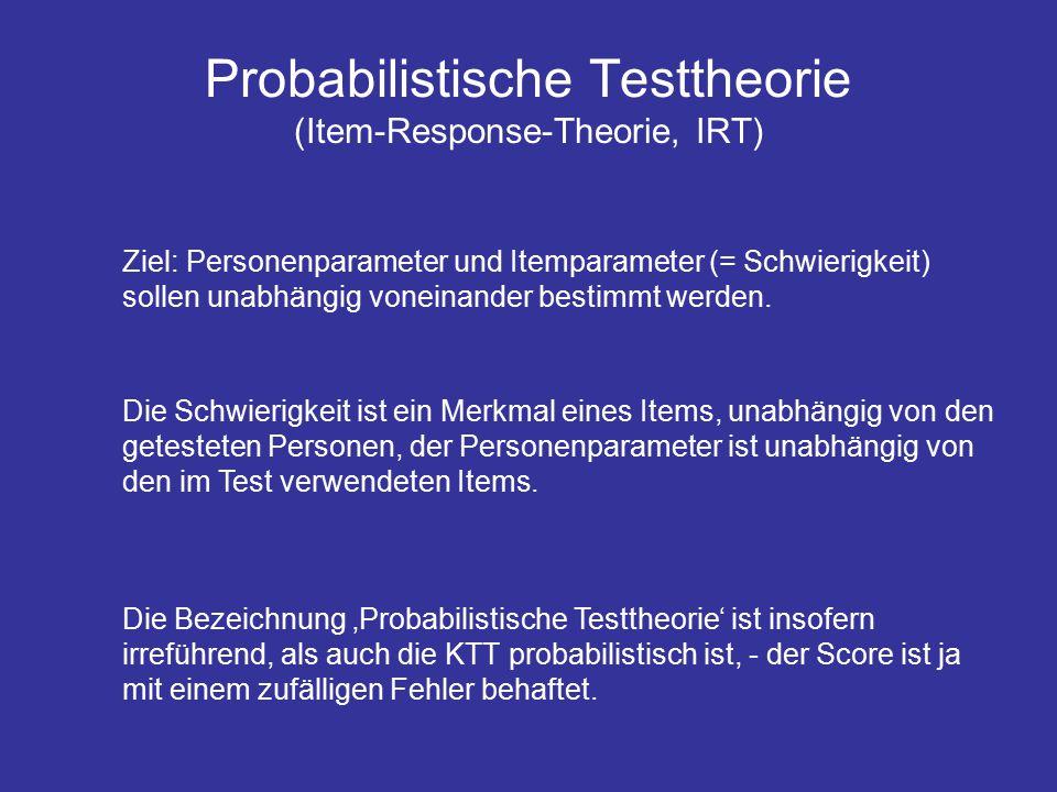 Probabilistische Testtheorie (Item-Response-Theorie, IRT) Ziel: Personenparameter und Itemparameter (= Schwierigkeit) sollen unabhängig voneinander bestimmt werden.