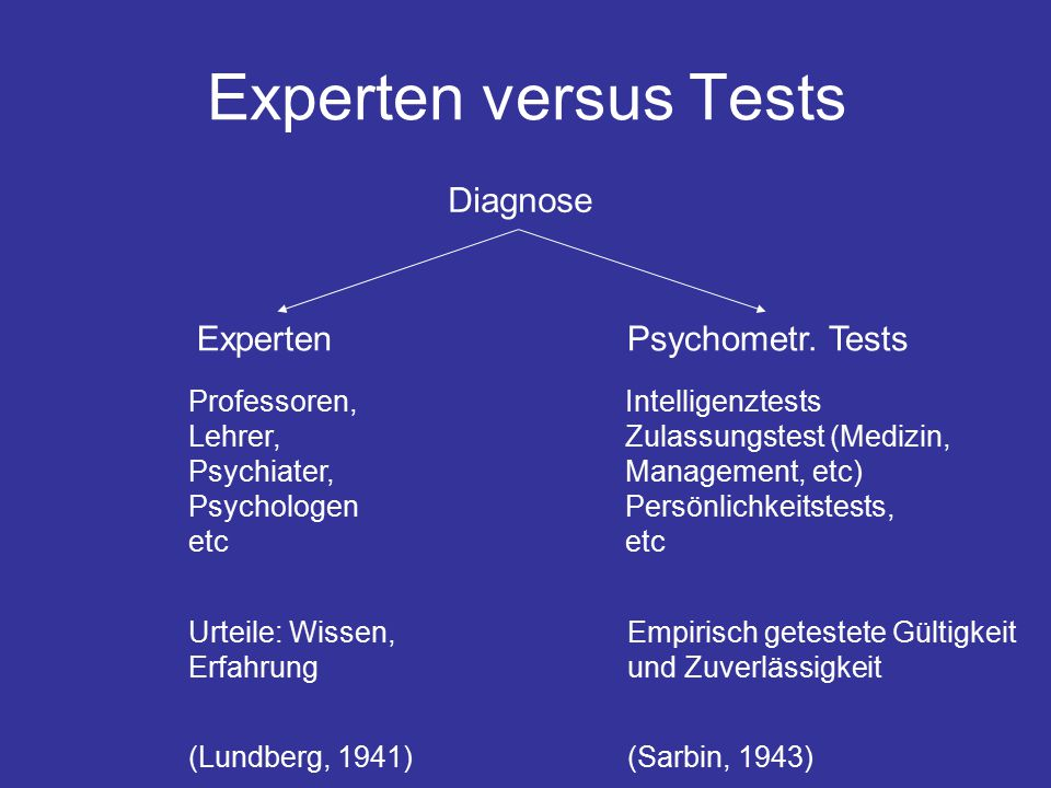Experten versus Tests Diagnose ExpertenPsychometr. Tests Professoren, Lehrer, Psychiater, Psychologen etc Intelligenztests Zulassungstest (Medizin, Ma