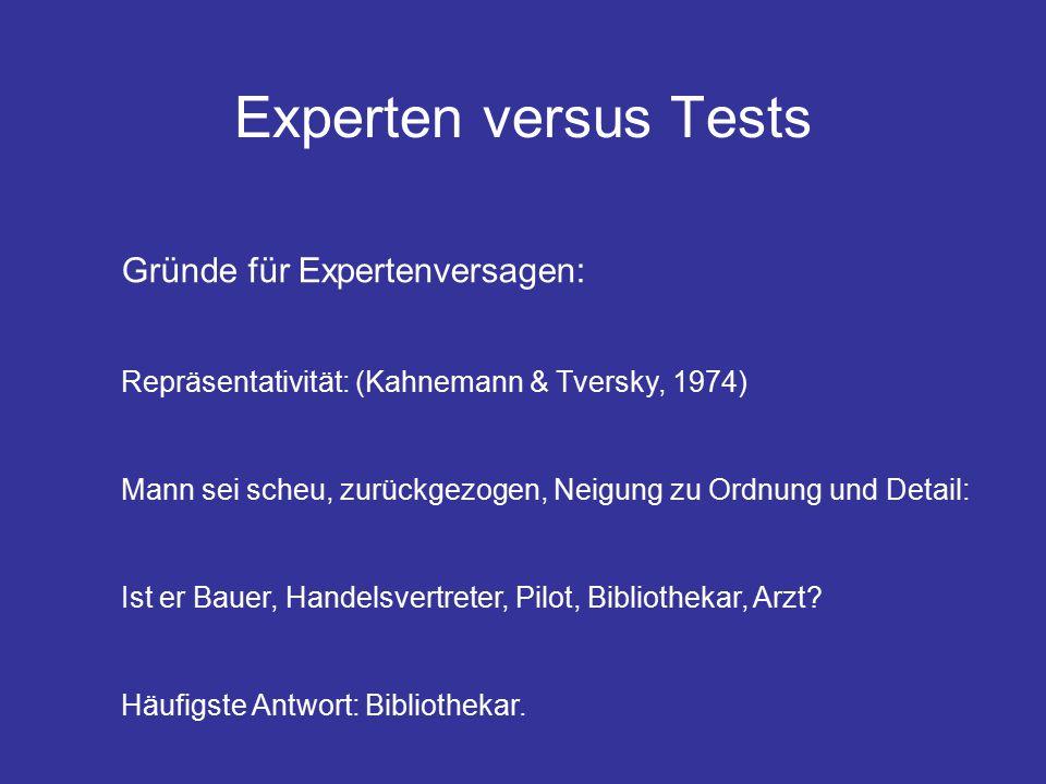 Experten versus Tests Gründe für Expertenversagen: Repräsentativität: (Kahnemann & Tversky, 1974) Mann sei scheu, zurückgezogen, Neigung zu Ordnung und Detail: Ist er Bauer, Handelsvertreter, Pilot, Bibliothekar, Arzt.