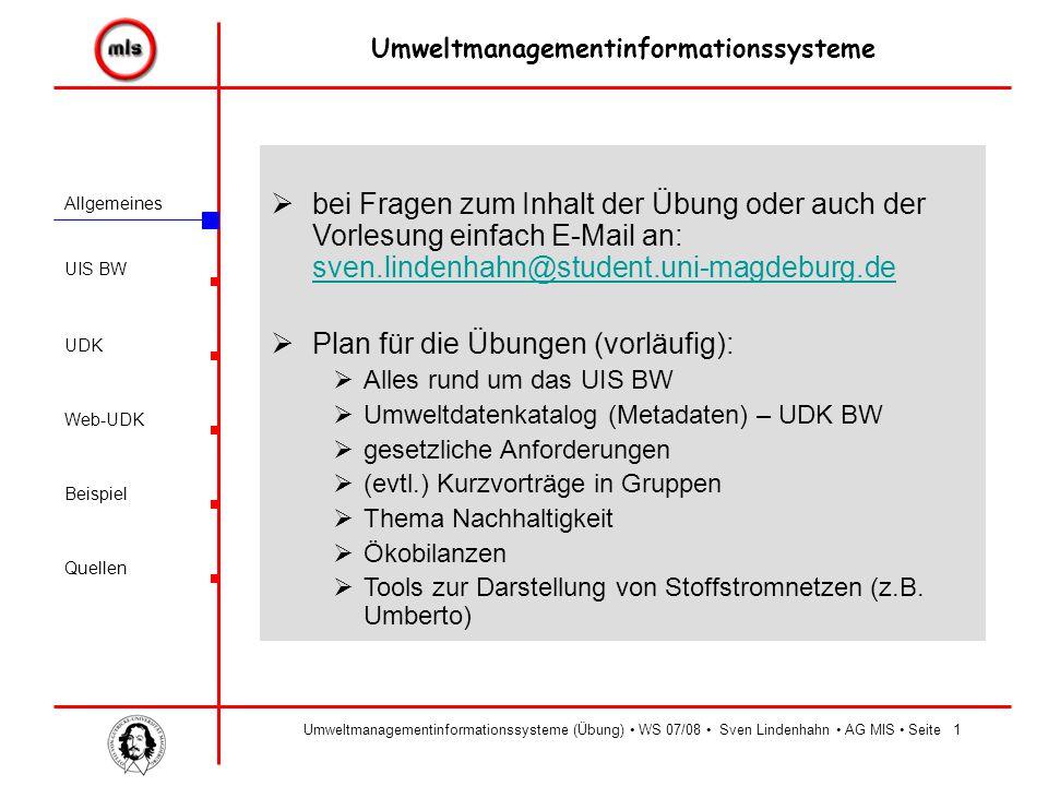 Allgemeines UIS BW UDK Beispiel Quellen Umweltmanagementinformationssysteme Web-UDK Umweltmanagementinformationssysteme (Übung) WS 07/08 Sven Lindenhahn AG MIS Seite12  Web-UDK:  Öffentlicher Zugang im Internet unter folgender Adresse: http://www2.lfu.baden-wuerttemberg.de/wwwudk/UDKServlet http://www2.lfu.baden-wuerttemberg.de/wwwudk/UDKServlet  einfach Suche (man kann entweder nach Daten oder nach Adressen suchen)  Expertensuche (Daten): Suchbegriffe (UND, ODER, Titel, …) Suche nach Objektklassen (Fachdaten, Veröffentlichungen, Geoinformationen) Raumbezug Zeitbezug  Expertensuche (Adressen) Suchbegriffe Raumbezug (nach Straße, PLZ und Ort)  Suche anhand von Umweltthemen (mithilfe des Umwelt-Thesaurus)