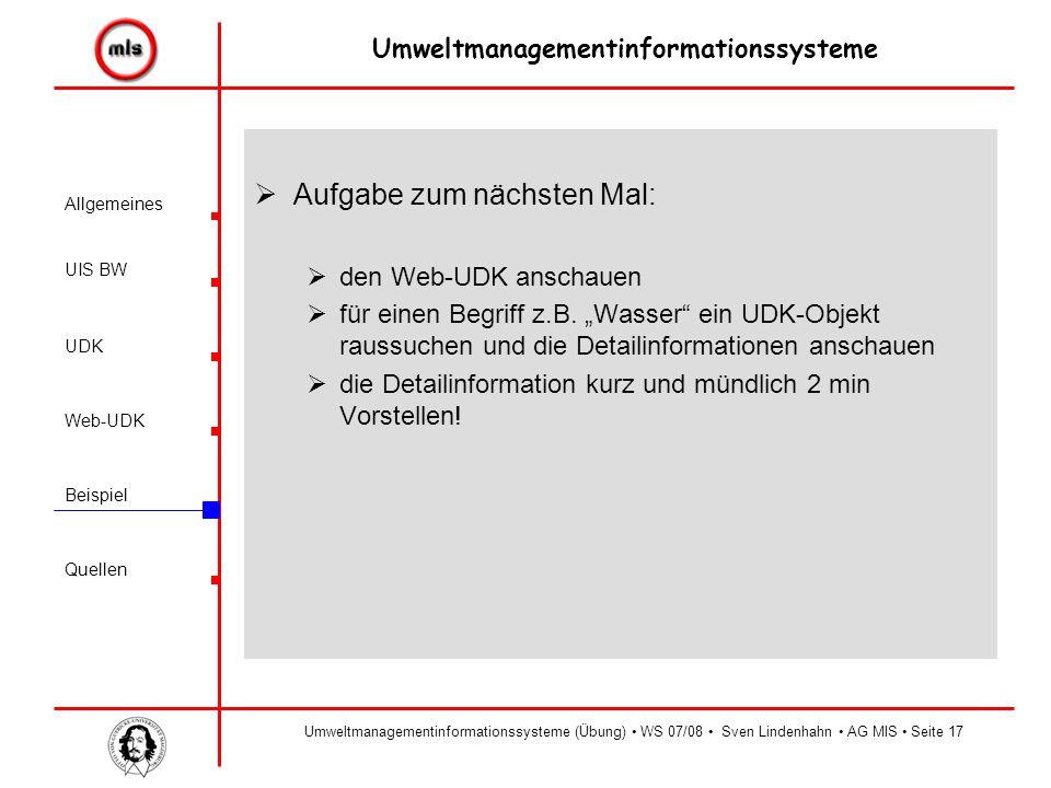 Allgemeines UIS BW UDK Beispiel Quellen Umweltmanagementinformationssysteme Web-UDK Umweltmanagementinformationssysteme (Übung) WS 07/08 Sven Lindenhahn AG MIS Seite17  Aufgabe zum nächsten Mal:  den Web-UDK anschauen  für einen Begriff z.B.