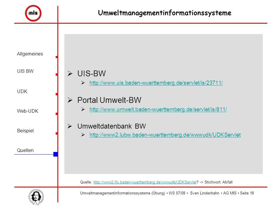 Allgemeines UIS BW UDK Beispiel Quellen Umweltmanagementinformationssysteme Web-UDK Umweltmanagementinformationssysteme (Übung) WS 07/08 Sven Lindenhahn AG MIS Seite18  UIS-BW  http://www.uis.baden-wuerttemberg.de/servlet/is/23711/ http://www.uis.baden-wuerttemberg.de/servlet/is/23711/  Portal Umwelt-BW  http://www.umwelt.baden-wuerttemberg.de/servlet/is/811/ http://www.umwelt.baden-wuerttemberg.de/servlet/is/811/  Umweltdatenbank BW  http://www2.lubw.baden-wuerttemberg.de/wwwudk/UDKServlet http://www2.lubw.baden-wuerttemberg.de/wwwudk/UDKServlet Quelle: http://www2.lfu.baden-wuerttemberg.de/wwwudk/UDKServlet.