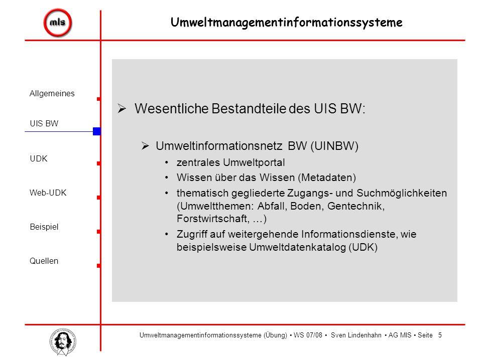 Allgemeines UIS BW UDK Beispiel Quellen Umweltmanagementinformationssysteme Web-UDK Umweltmanagementinformationssysteme (Übung) WS 07/08 Sven Lindenhahn AG MIS Seite5  Wesentliche Bestandteile des UIS BW:  Umweltinformationsnetz BW (UINBW) zentrales Umweltportal Wissen über das Wissen (Metadaten) thematisch gegliederte Zugangs- und Suchmöglichkeiten (Umweltthemen: Abfall, Boden, Gentechnik, Forstwirtschaft, …) Zugriff auf weitergehende Informationsdienste, wie beispielsweise Umweltdatenkatalog (UDK)