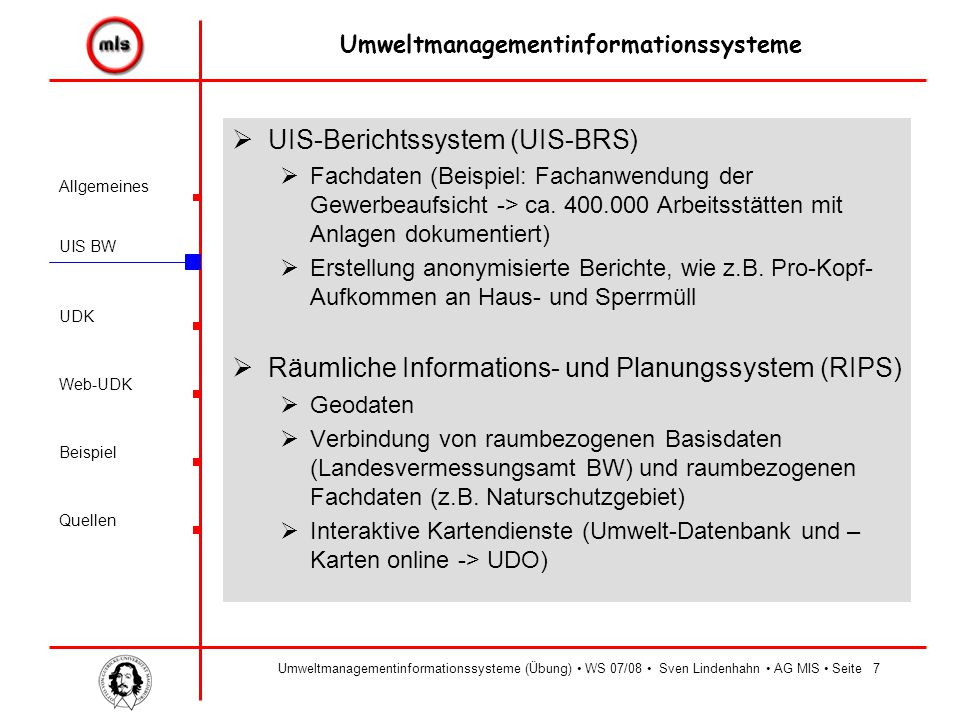 Allgemeines UIS BW UDK Beispiel Quellen Umweltmanagementinformationssysteme Web-UDK Umweltmanagementinformationssysteme (Übung) WS 07/08 Sven Lindenhahn AG MIS Seite7  UIS-Berichtssystem (UIS-BRS)  Fachdaten (Beispiel: Fachanwendung der Gewerbeaufsicht -> ca.