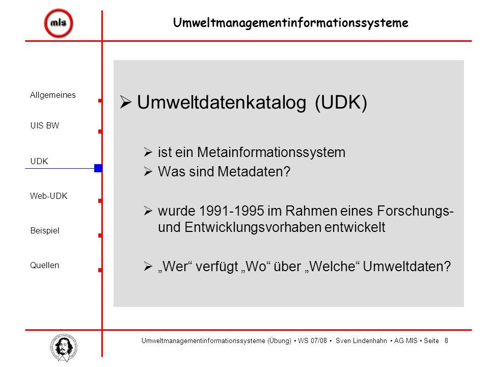 Allgemeines UIS BW UDK Beispiel Quellen Umweltmanagementinformationssysteme Web-UDK Umweltmanagementinformationssysteme (Übung) WS 07/08 Sven Lindenhahn AG MIS Seite8  Umweltdatenkatalog (UDK)  ist ein Metainformationssystem  Was sind Metadaten.
