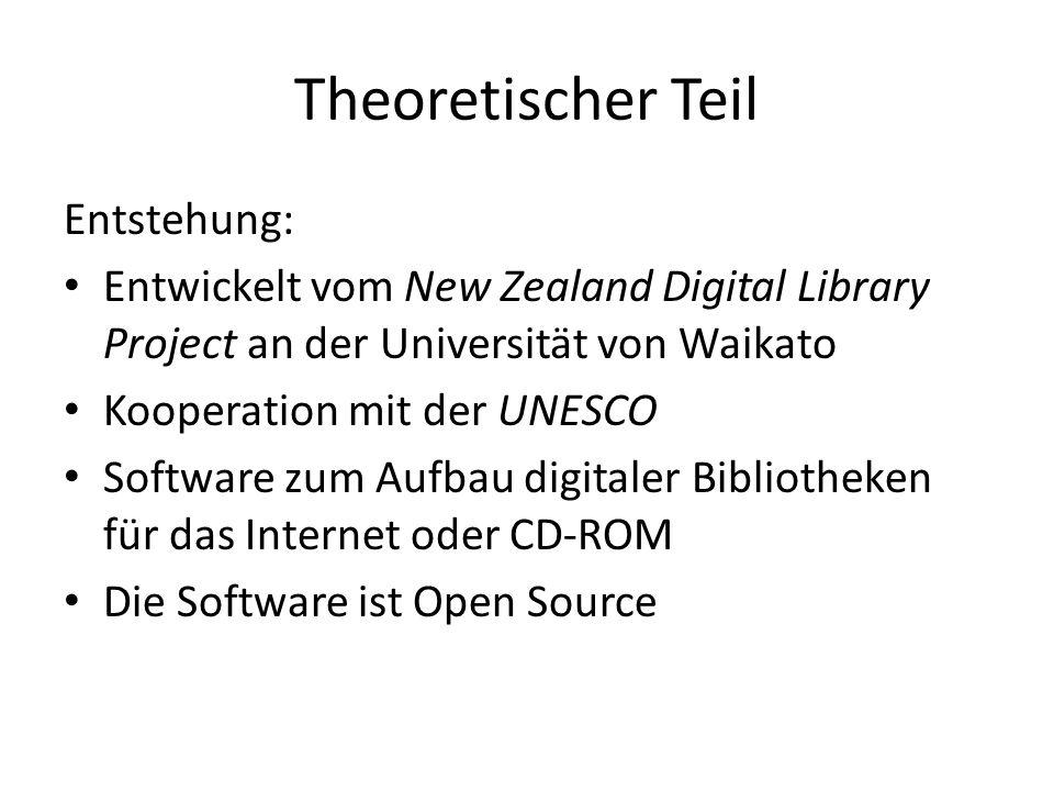 Theoretischer Teil Entstehung: Entwickelt vom New Zealand Digital Library Project an der Universität von Waikato Kooperation mit der UNESCO Software zum Aufbau digitaler Bibliotheken für das Internet oder CD-ROM Die Software ist Open Source