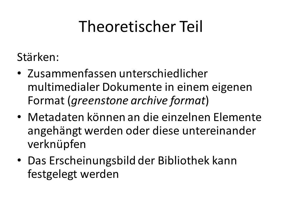 Theoretischer Teil Stärken: Zusammenfassen unterschiedlicher multimedialer Dokumente in einem eigenen Format (greenstone archive format) Metadaten können an die einzelnen Elemente angehängt werden oder diese untereinander verknüpfen Das Erscheinungsbild der Bibliothek kann festgelegt werden