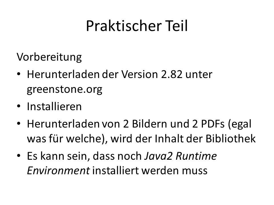 Praktischer Teil Vorbereitung Herunterladen der Version 2.82 unter greenstone.org Installieren Herunterladen von 2 Bildern und 2 PDFs (egal was für welche), wird der Inhalt der Bibliothek Es kann sein, dass noch Java2 Runtime Environment installiert werden muss