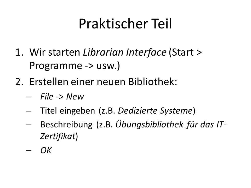 Praktischer Teil 1.Wir starten Librarian Interface (Start > Programme -> usw.) 2.Erstellen einer neuen Bibliothek: – File -> New – Titel eingeben (z.B.
