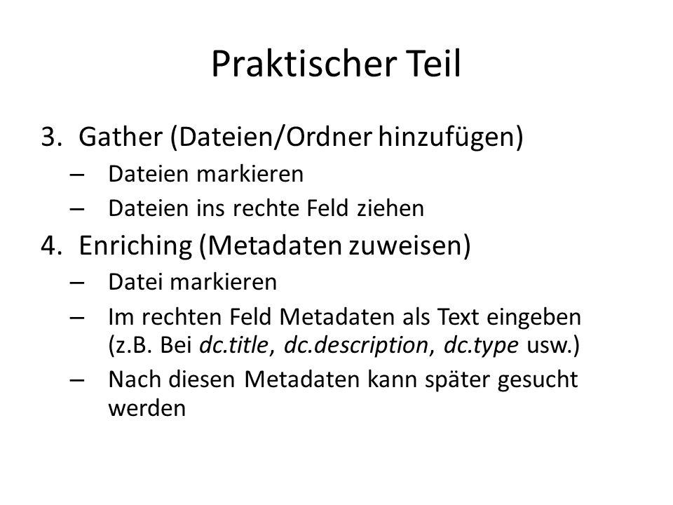 Praktischer Teil 3.Gather (Dateien/Ordner hinzufügen) – Dateien markieren – Dateien ins rechte Feld ziehen 4.Enriching (Metadaten zuweisen) – Datei markieren – Im rechten Feld Metadaten als Text eingeben (z.B.