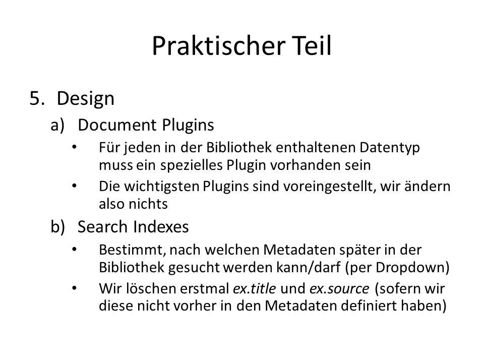 Praktischer Teil 5.Design a)Document Plugins Für jeden in der Bibliothek enthaltenen Datentyp muss ein spezielles Plugin vorhanden sein Die wichtigsten Plugins sind voreingestellt, wir ändern also nichts b)Search Indexes Bestimmt, nach welchen Metadaten später in der Bibliothek gesucht werden kann/darf (per Dropdown) Wir löschen erstmal ex.title und ex.source (sofern wir diese nicht vorher in den Metadaten definiert haben)