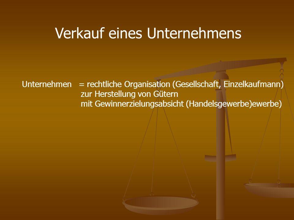 Verkauf eines Unternehmens Unternehmen = rechtliche Organisation (Gesellschaft, Einzelkaufmann) zur Herstellung von Gütern mit Gewinnerzielungsabsicht