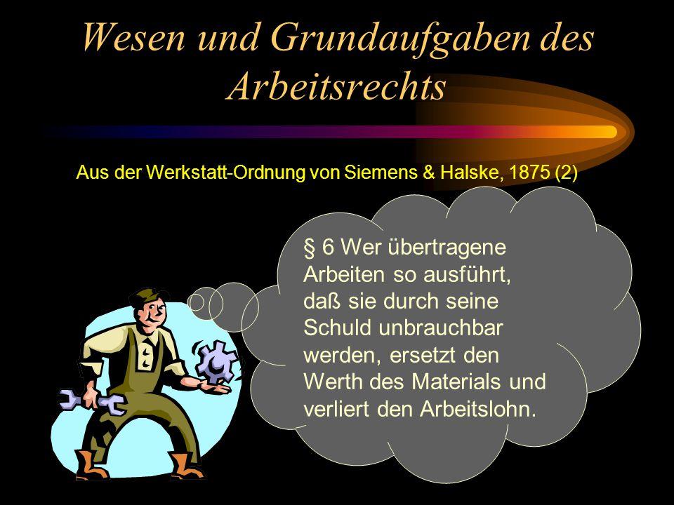 Wesen und Grundaufgaben des Arbeitsrechts Aus der Werkstatt-Ordnung von Siemens & Halske, 1875 (1) §2... Wer nach der festgesetzten Arbeitszeit kommt,