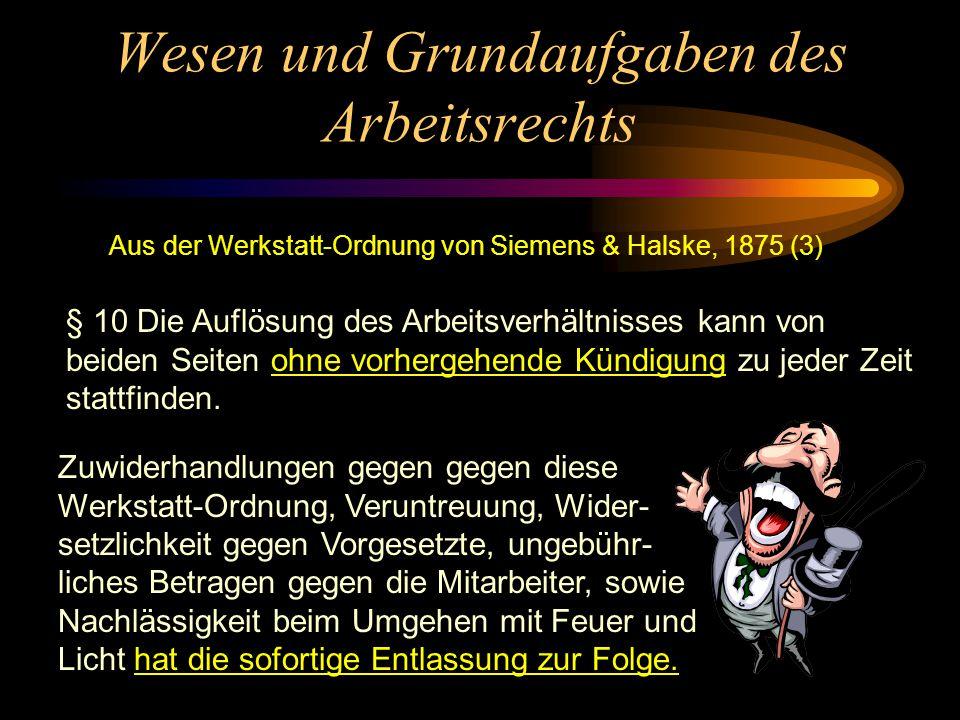 Wesen und Grundaufgaben des Arbeitsrechts Aus der Werkstatt-Ordnung von Siemens & Halske, 1875 (2) § 6 Wer übertragene Arbeiten so ausführt, daß sie d