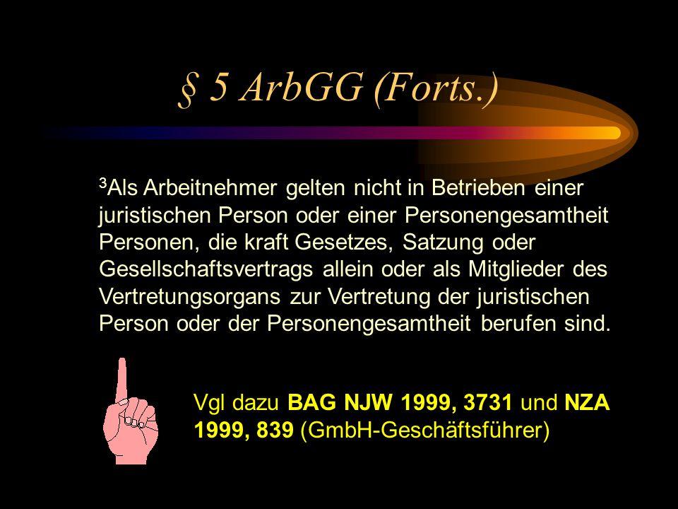 § 5 ArbGG (1) 1 Arbeitnehmer im Sinne dieses Gesetzes sind Arbeiter und Angestellte sowie die zu ihrer Berufs- ausbildung Beschäftigten. 2 Als Arbeitn