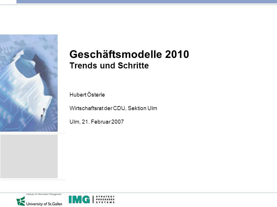 Geschäftsmodelle 2010 Trends und Schritte Hubert Österle Wirtschaftsrat der CDU, Sektion Ulm Ulm, 21.