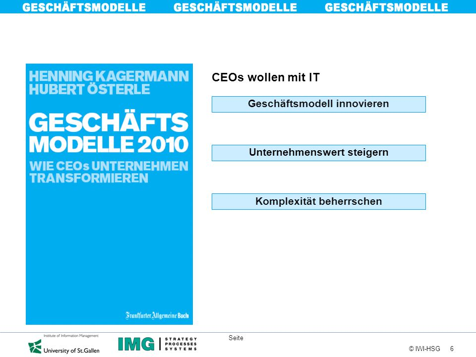6 © IWI-HSG Seite CEOs wollen mit IT Unternehmenswert steigern Geschäftsmodell innovieren Komplexität beherrschen