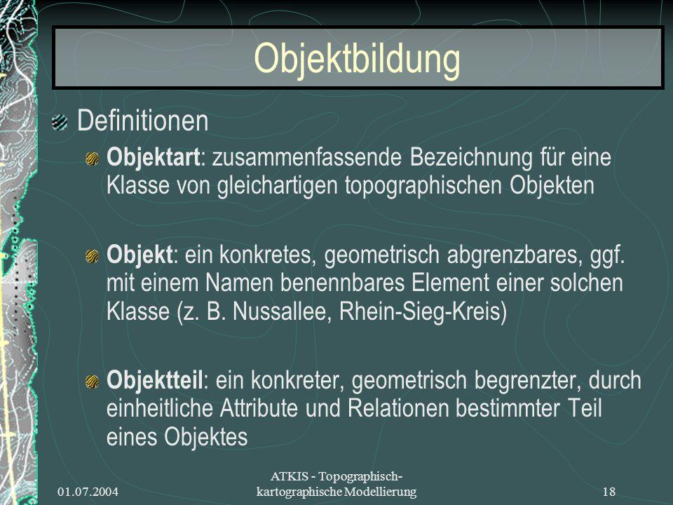 01.07.2004 ATKIS - Topographisch- kartographische Modellierung18 Objektbildung Definitionen Objektart : zusammenfassende Bezeichnung für eine Klasse v
