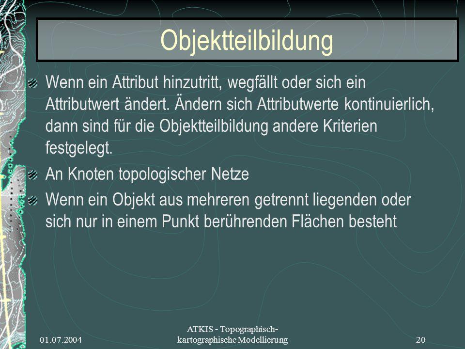 01.07.2004 ATKIS - Topographisch- kartographische Modellierung20 Objektteilbildung Wenn ein Attribut hinzutritt, wegfällt oder sich ein Attributwert ä