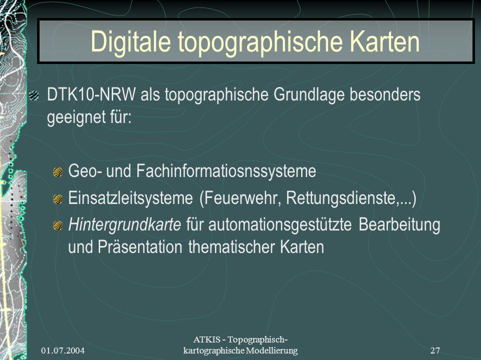 01.07.2004 ATKIS - Topographisch- kartographische Modellierung27 Digitale topographische Karten DTK10-NRW als topographische Grundlage besonders geeig