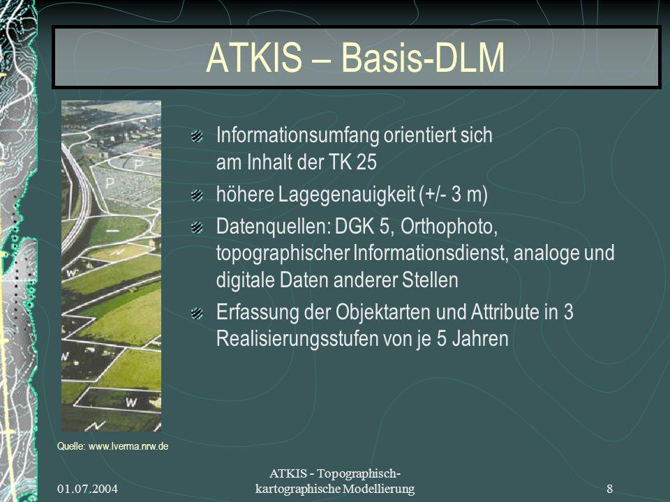 01.07.2004 ATKIS - Topographisch- kartographische Modellierung8 ATKIS – Basis-DLM Informationsumfang orientiert sich am Inhalt der TK 25 höhere Lagege