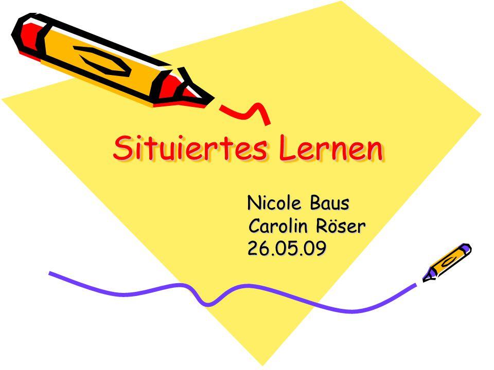 Situiertes Lernen Nicole Baus Nicole Baus Carolin Röser Carolin Röser 26.05.09 26.05.09