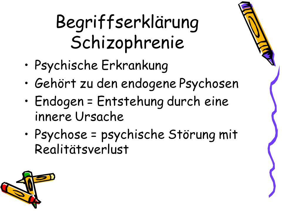 Begriffserklärung Schizophrenie Psychische Erkrankung Gehört zu den endogene Psychosen Endogen = Entstehung durch eine innere Ursache Psychose = psych