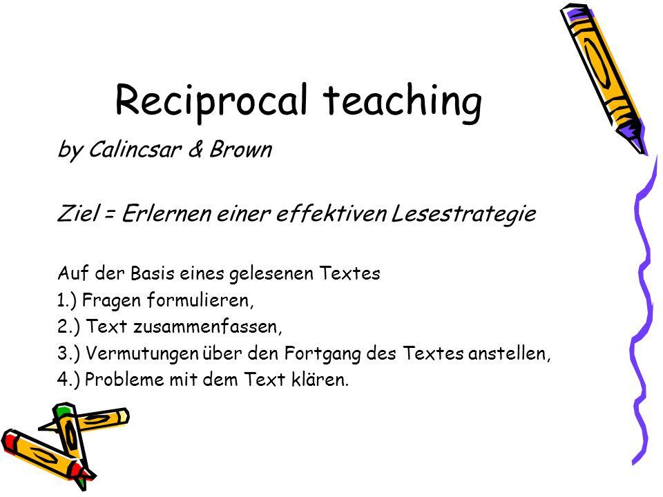 Reciprocal teaching by Calincsar & Brown Ziel = Erlernen einer effektiven Lesestrategie Auf der Basis eines gelesenen Textes 1.) Fragen formulieren, 2