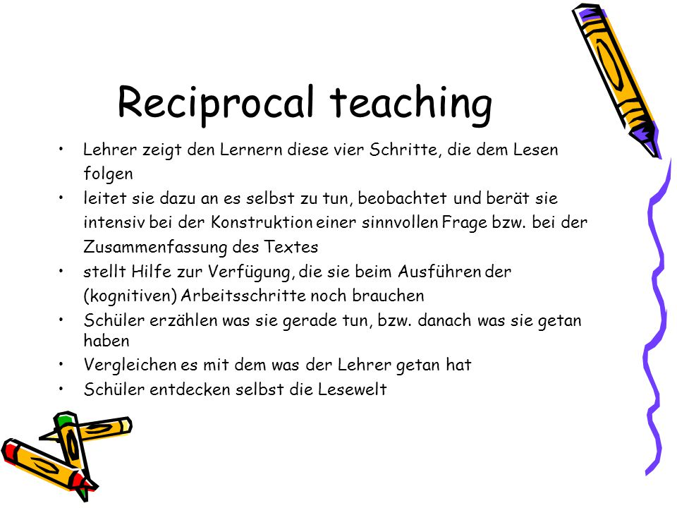 Reciprocal teaching Lehrer zeigt den Lernern diese vier Schritte, die dem Lesen folgen leitet sie dazu an es selbst zu tun, beobachtet und berät sie i