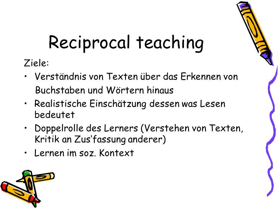 Reciprocal teaching Ziele: Verständnis von Texten über das Erkennen von Buchstaben und Wörtern hinaus Realistische Einschätzung dessen was Lesen bedeu