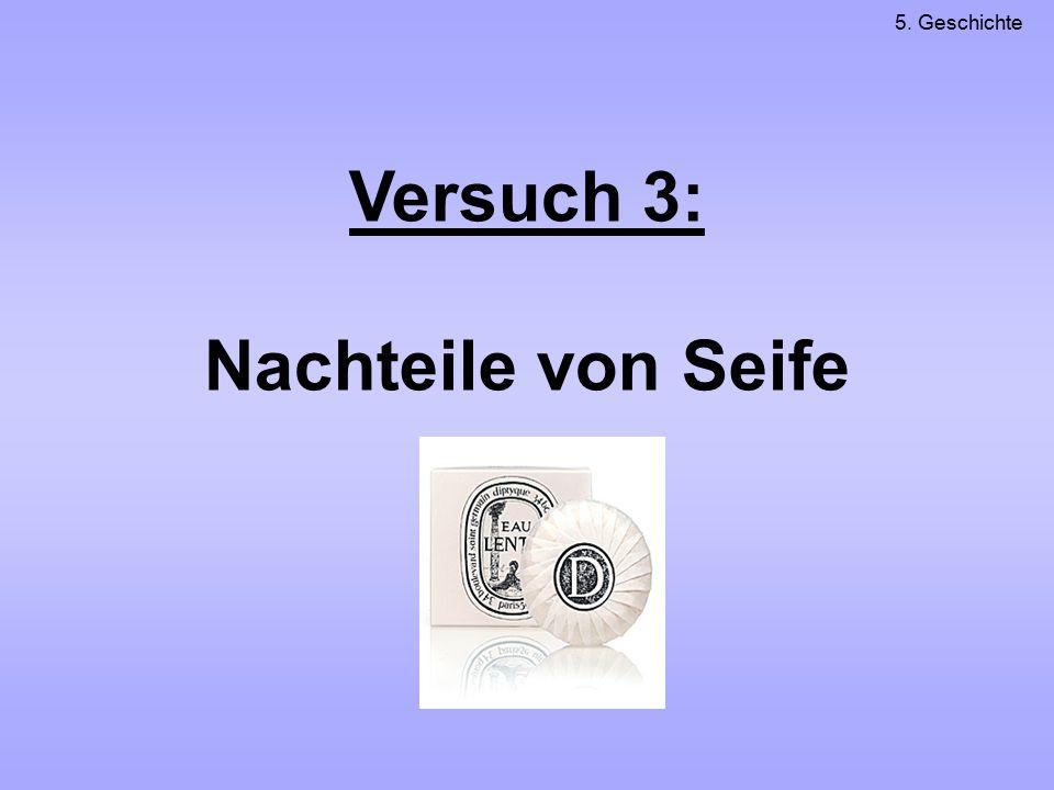 Versuch 3: Nachteile von Seife 5. Geschichte