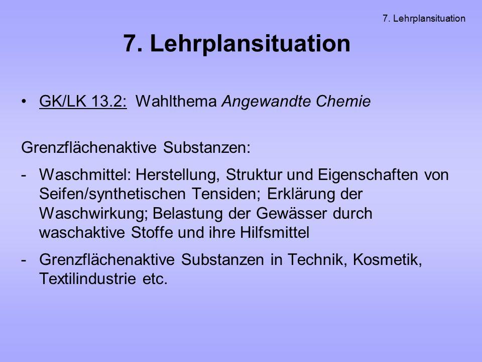 7. Lehrplansituation GK/LK 13.2: Wahlthema Angewandte Chemie Grenzflächenaktive Substanzen: -Waschmittel: Herstellung, Struktur und Eigenschaften von