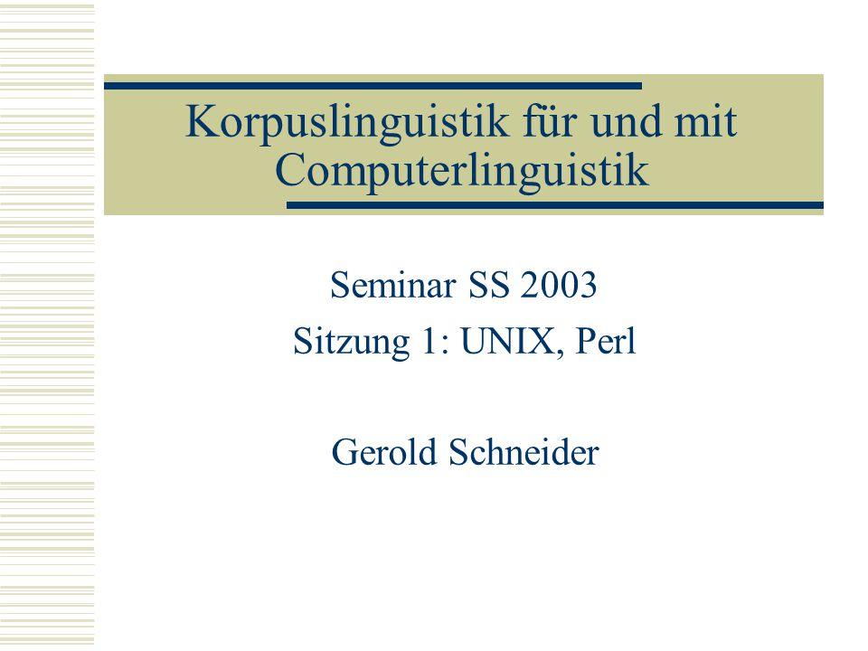 Korpuslinguistik für und mit Computerlinguistik Seminar SS 2003 Sitzung 1: UNIX, Perl Gerold Schneider
