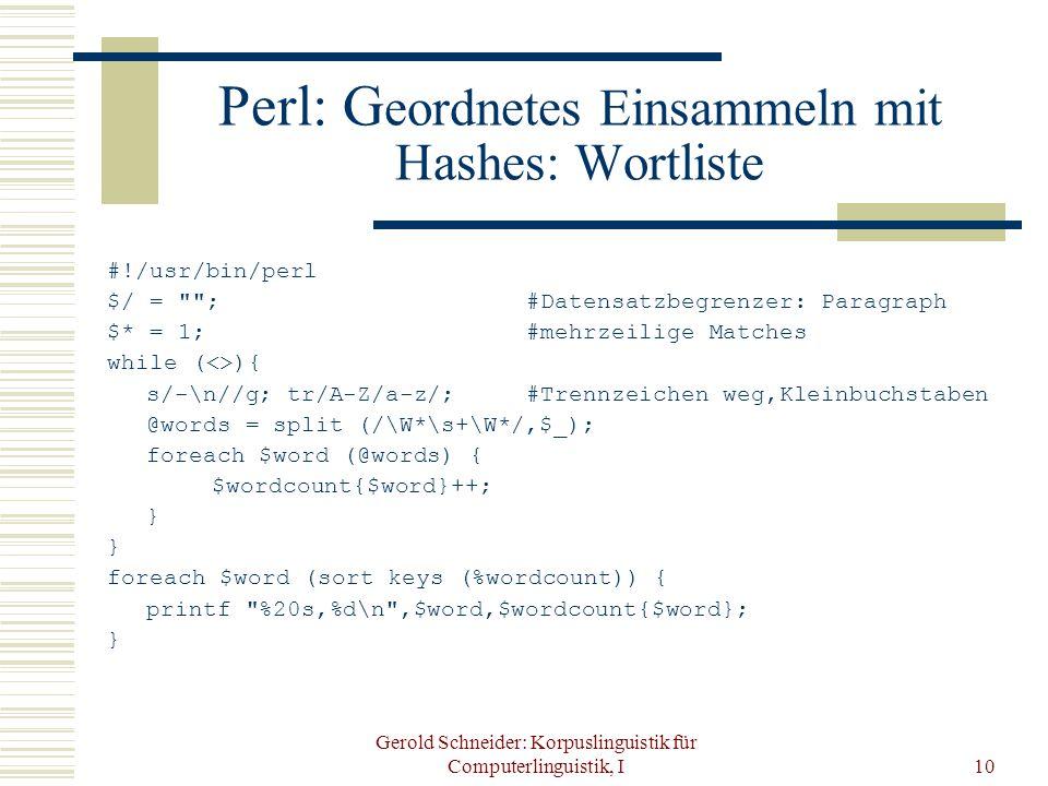 Gerold Schneider: Korpuslinguistik für Computerlinguistik, I10 Perl: G eordnetes Einsammeln mit Hashes: Wortliste #!/usr/bin/perl $/ = ;#Datensatzbegrenzer: Paragraph $* = 1;#mehrzeilige Matches while (<>){ s/-\n//g; tr/A-Z/a-z/; #Trennzeichen weg,Kleinbuchstaben @words = split (/\W*\s+\W*/,$_); foreach $word (@words) { $wordcount{$word}++; } foreach $word (sort keys (%wordcount)) { printf %20s,%d\n ,$word,$wordcount{$word}; }
