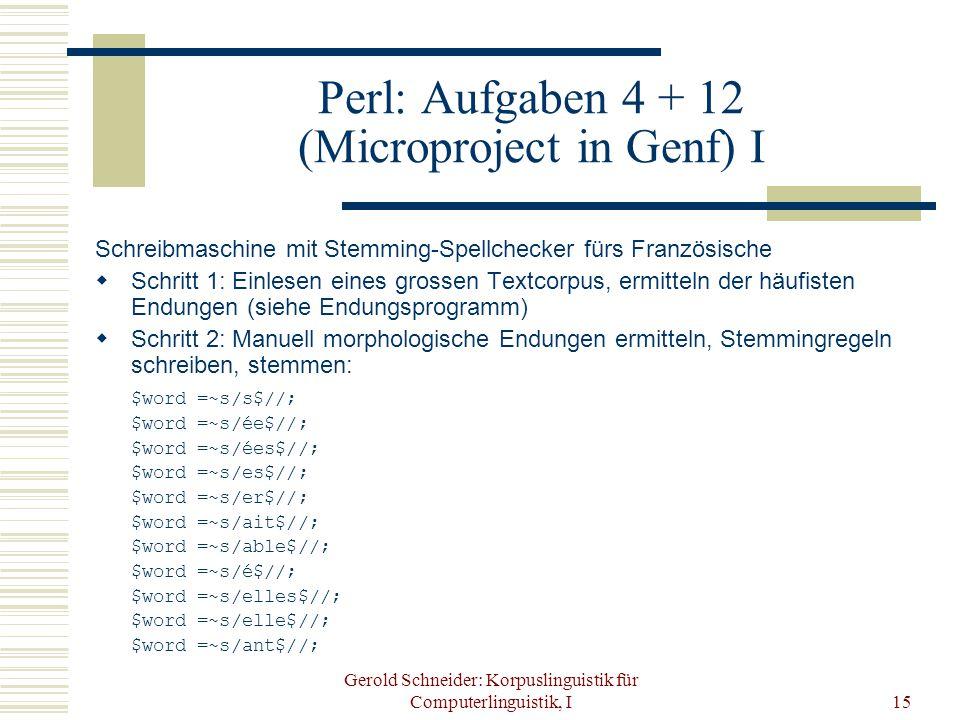 Gerold Schneider: Korpuslinguistik für Computerlinguistik, I15 Perl: Aufgaben 4 + 12 (Microproject in Genf) I Schreibmaschine mit Stemming-Spellchecker fürs Französische  Schritt 1: Einlesen eines grossen Textcorpus, ermitteln der häufisten Endungen (siehe Endungsprogramm)  Schritt 2: Manuell morphologische Endungen ermitteln, Stemmingregeln schreiben, stemmen: $word =~s/s$//; $word =~s/ée$//; $word =~s/ées$//; $word =~s/es$//; $word =~s/er$//; $word =~s/ait$//; $word =~s/able$//; $word =~s/é$//; $word =~s/elles$//; $word =~s/elle$//; $word =~s/ant$//;