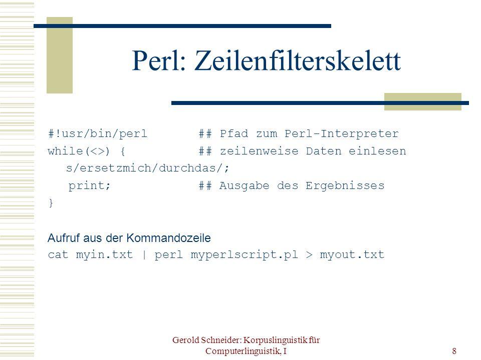 Gerold Schneider: Korpuslinguistik für Computerlinguistik, I8 Perl: Zeilenfilterskelett #!usr/bin/perl ## Pfad zum Perl-Interpreter while(<>) { ## zeilenweise Daten einlesen s/ersetzmich/durchdas/; print; ## Ausgabe des Ergebnisses } Aufruf aus der Kommandozeile cat myin.txt | perl myperlscript.pl > myout.txt