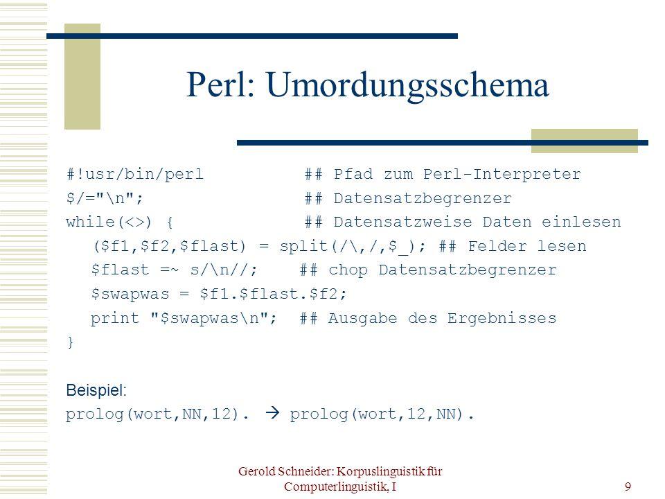Gerold Schneider: Korpuslinguistik für Computerlinguistik, I9 Perl: Umordungsschema #!usr/bin/perl ## Pfad zum Perl-Interpreter $/= \n ; ## Datensatzbegrenzer while(<>) { ## Datensatzweise Daten einlesen ($f1,$f2,$flast) = split(/\,/,$_); ## Felder lesen $flast =~ s/\n//; ## chop Datensatzbegrenzer $swapwas = $f1.$flast.$f2; print $swapwas\n ; ## Ausgabe des Ergebnisses } Beispiel: prolog(wort,NN,12).