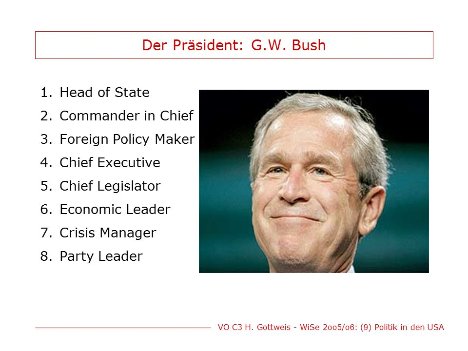 VO C3 H. Gottweis - WiSe 2oo 5 /o 6 : ( 9 ) Politik in den USA Der Präsident: G.W. Bush 1.Head of State 2.Commander in Chief 3.Foreign Policy Maker 4.