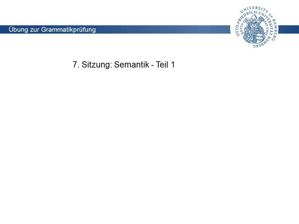 Lehrstuhl für Didaktik der deutschen Sprache und Literatur Übung zur Grammatikprüfung (Holoubek) 7. Sitzung: Semantik - Teil 1 Übung zur Grammatikprüf