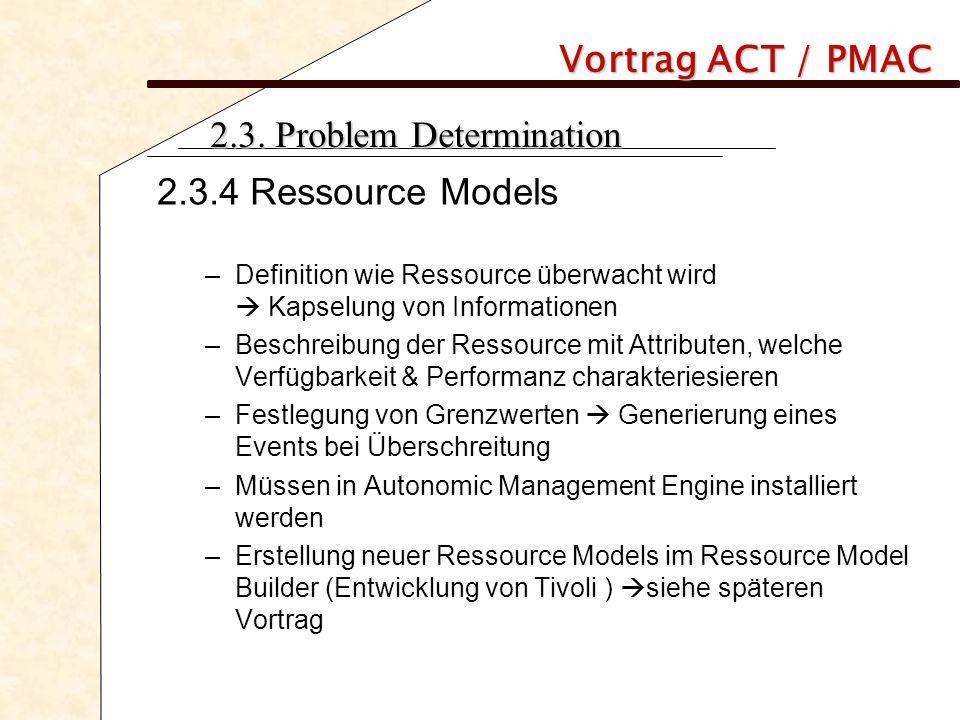 Vortrag ACT / PMAC 2.3. Problem Determination 2.3.4 Ressource Models –Definition wie Ressource überwacht wird  Kapselung von Informationen –Beschreib