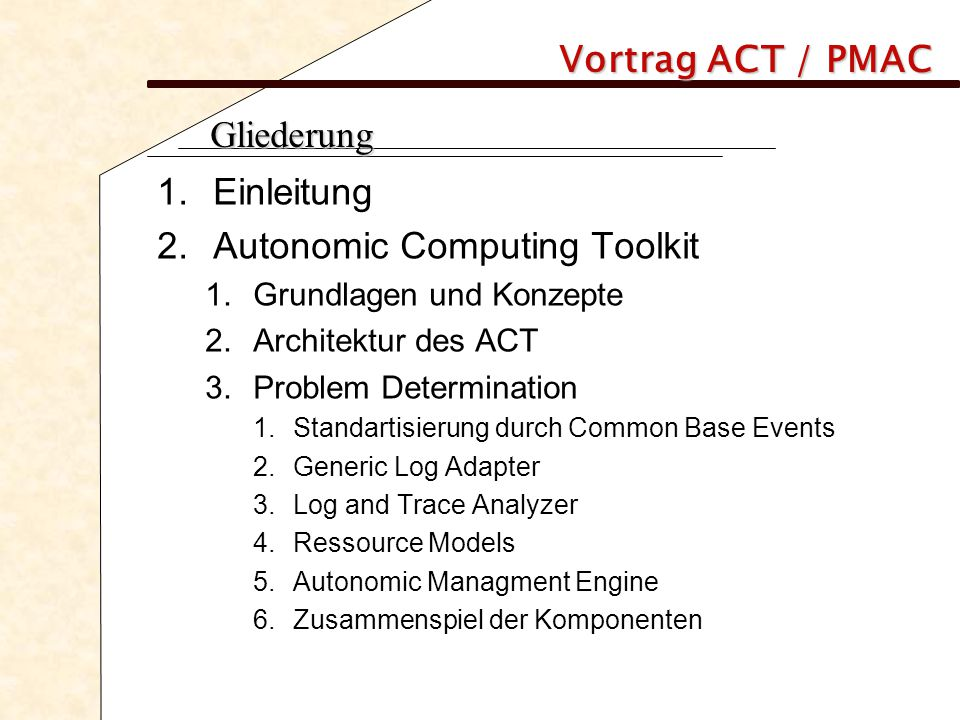 Vortrag ACT / PMAC Gliederung 1.Einleitung 2.Autonomic Computing Toolkit 1.Grundlagen und Konzepte 2.Architektur des ACT 3.Problem Determination 1.Standartisierung durch Common Base Events 2.Generic Log Adapter 3.Log and Trace Analyzer 4.Ressource Models 5.Autonomic Managment Engine 6.Zusammenspiel der Komponenten