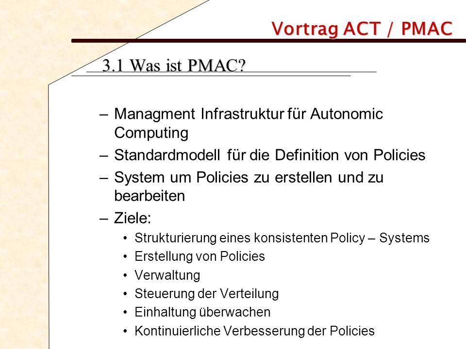 Vortrag ACT / PMAC 3.1 Was ist PMAC? –Managment Infrastruktur für Autonomic Computing –Standardmodell für die Definition von Policies –System um Polic