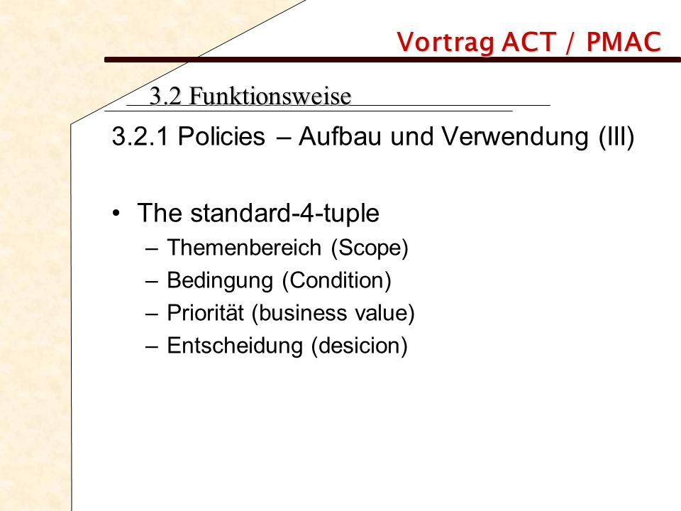 Vortrag ACT / PMAC 3.2 Funktionsweise 3.2.1 Policies – Aufbau und Verwendung (III) The standard-4-tuple –Themenbereich (Scope) –Bedingung (Condition) –Priorität (business value) –Entscheidung (desicion)