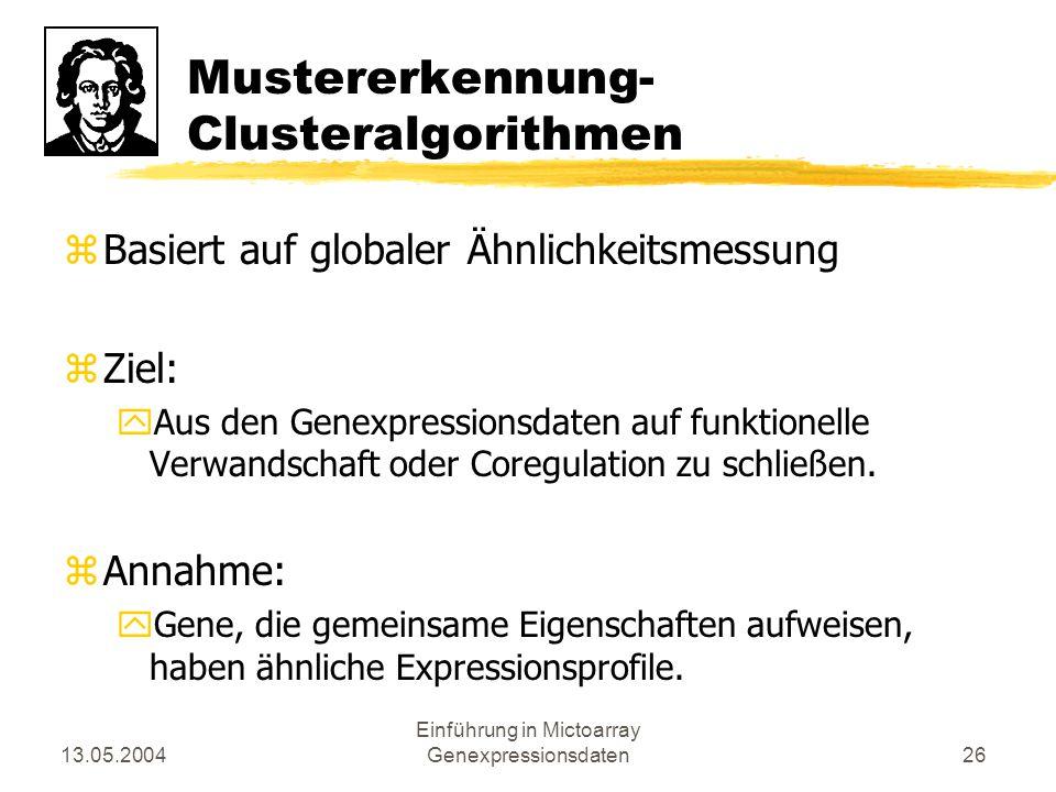 13.05.2004 Einführung in Mictoarray Genexpressionsdaten26 Mustererkennung- Clusteralgorithmen zBasiert auf globaler Ähnlichkeitsmessung zZiel: yAus de