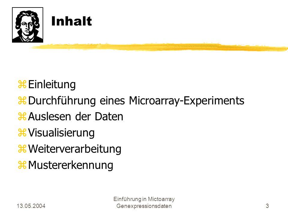 13.05.2004 Einführung in Mictoarray Genexpressionsdaten3 Inhalt zEinleitung zDurchführung eines Microarray-Experiments zAuslesen der Daten zVisualisie
