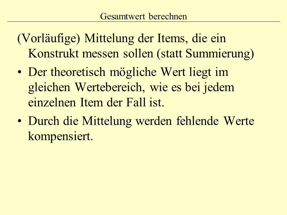 Gesamtwert berechnen (Vorläufige) Mittelung der Items, die ein Konstrukt messen sollen (statt Summierung) Der theoretisch mögliche Wert liegt im gleic
