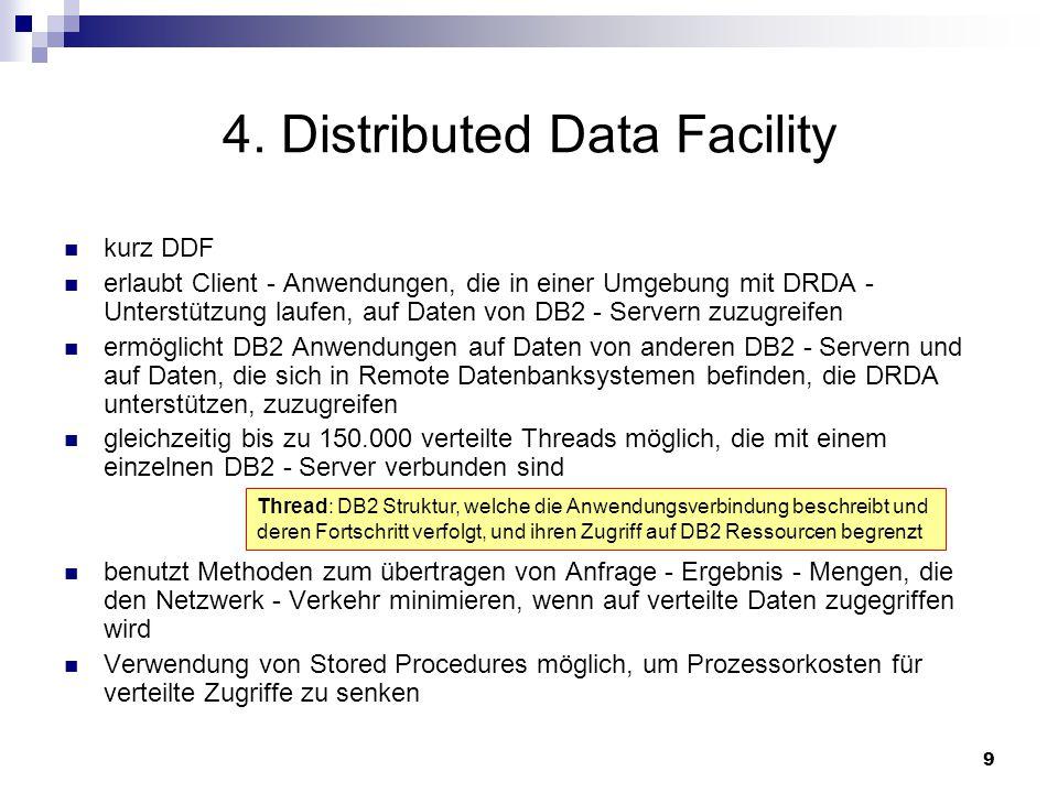 9 4. Distributed Data Facility kurz DDF erlaubt Client - Anwendungen, die in einer Umgebung mit DRDA - Unterstützung laufen, auf Daten von DB2 - Serve