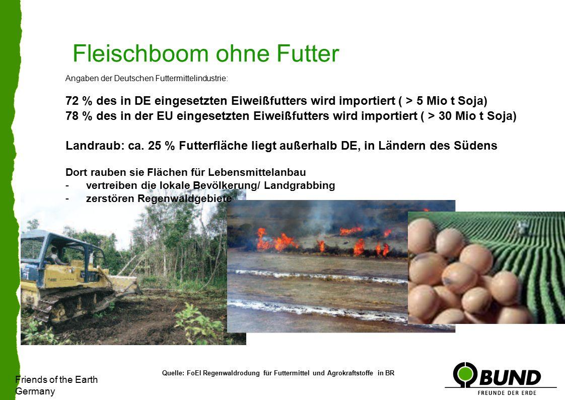 Friends of the Earth Germany Fleischboom ohne Futter Angaben der Deutschen Futtermittelindustrie: 72 % des in DE eingesetzten Eiweißfutters wird importiert ( > 5 Mio t Soja) 78 % des in der EU eingesetzten Eiweißfutters wird importiert ( > 30 Mio t Soja) Landraub: ca.