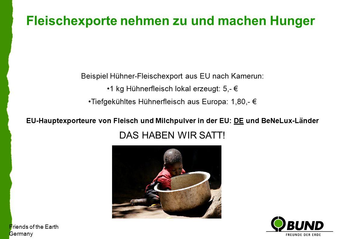Friends of the Earth Germany Fleischexporte nehmen zu und machen Hunger Beispiel Hühner-Fleischexport aus EU nach Kamerun: 1 kg Hühnerfleisch lokal erzeugt: 5,- € Tiefgekühltes Hühnerfleisch aus Europa: 1,80,- € EU-Hauptexporteure von Fleisch und Milchpulver in der EU: DE und BeNeLux-Länder DAS HABEN WIR SATT!